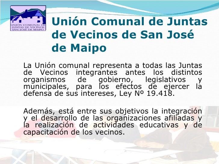 Unión Comunal de Juntas de Vecinos de San José de Maipo La Unión comunal representa a todas las Juntas de Vecinos integran...