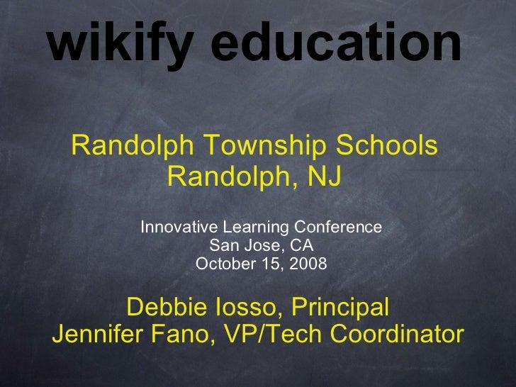 wikify education Randolph Township Schools Randolph, NJ Debbie Iosso, Principal Jennifer Fano, VP/Tech Coordinator Innovat...