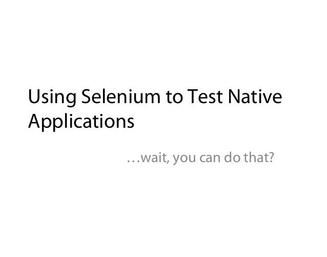 Using Selenium to Test NativeApplications           …wait, you can do that?