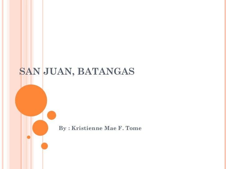 SAN JUAN, BATANGAS By : Kristienne Mae F. Tome