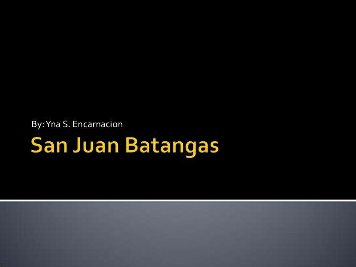 San Juan Batangas<br />By: Yna S. Encarnacion<br />