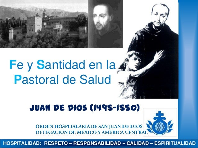 Fe y Santidad en la Pastoral de Salud Juan de Dios (1495-1550)  HOSPITALIDAD: RESPETO – RESPONSABILIDAD – CALIDAD – ESPIRI...