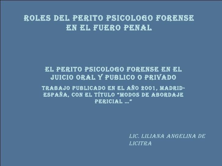 ROLES DEL PERITO PSICOLOGO FORENSE EN EL FUERO PENAL EL PERITO PSICOLOGO FORENSE EN EL JUICIO ORAL Y PUBLICO O PRIVADO Tra...