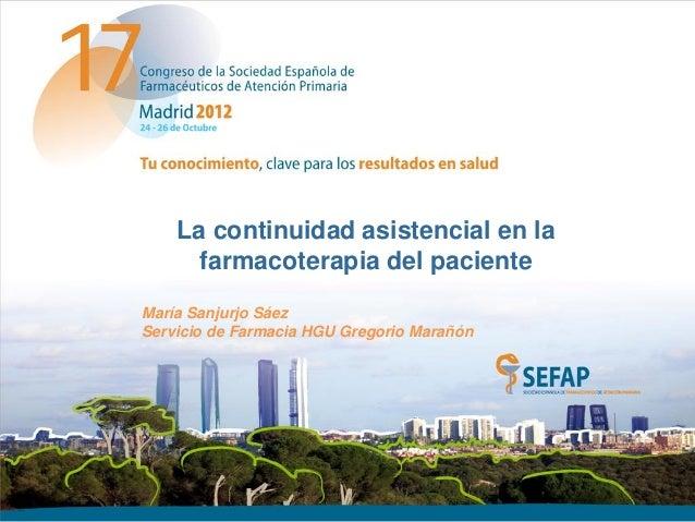 La continuidad asistencial en la      farmacoterapia del pacienteMaría Sanjurjo SáezServicio de Farmacia HGU Gregorio Mara...