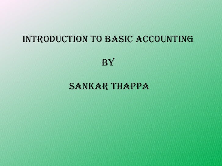 INTRODUCTION TO BASIC ACCOUNTING              BY        SANKAR THAPPA