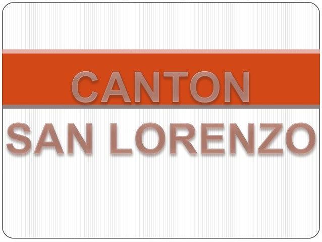 EL CANTON SAN LORENZO ESTA UBICADO EN LA PROVINCIA DE ESMERALDA S. SU EXTENSION TERRITORIA TIENE 1PARROQUIA URBANA Y 12 RU...