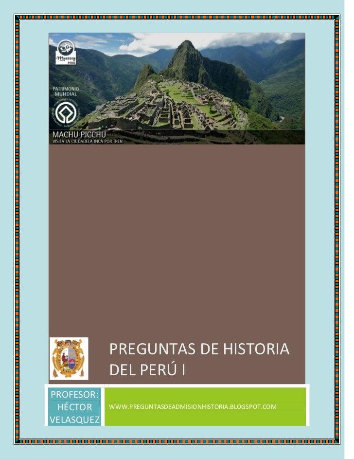 PREGUNTAS DE HISTORIA            DEL PERÚ IPROFESOR: HÉCTOR     WWW.PREGUNTASDEADMISIONHISTORIA.BLOGSPOT.COMVELASQUEZ