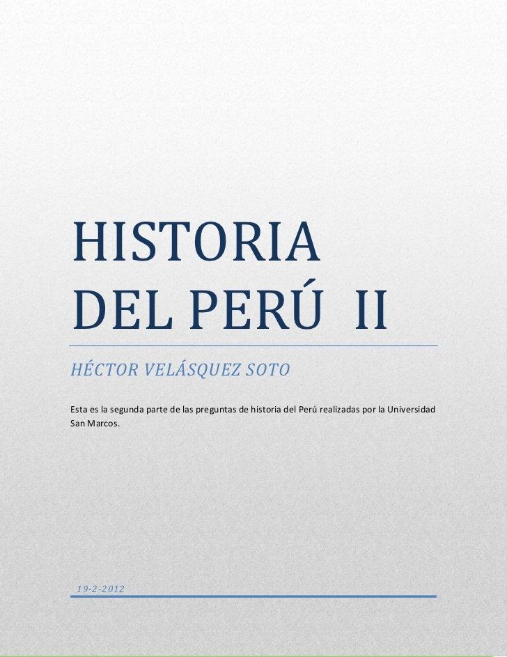 HISTORIA DEL PERÚ IIHISTORIADEL PERU IIHÉCTOR VELÁSQUEZ SOTOEsta es la segunda parte de las preguntas de historia del Perú...