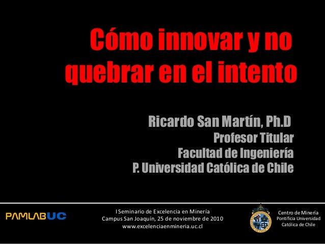 Cómo innovar y no quebrar en el intento Ricardo San Martín, Ph.D Profesor Titular Facultad de Ingeniería P. Universidad Ca...