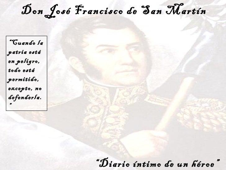 """Don José Francisco de San Martín """" Diario íntimo de un héroe"""" """" Cuando la patria está en peligro, todo está permitido, exc..."""