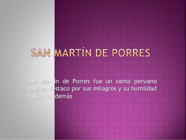 San Martín de Porres<br />San Martín de Porres fue un santo peruano que se destaco por sus milagros y su humildad hacia lo...