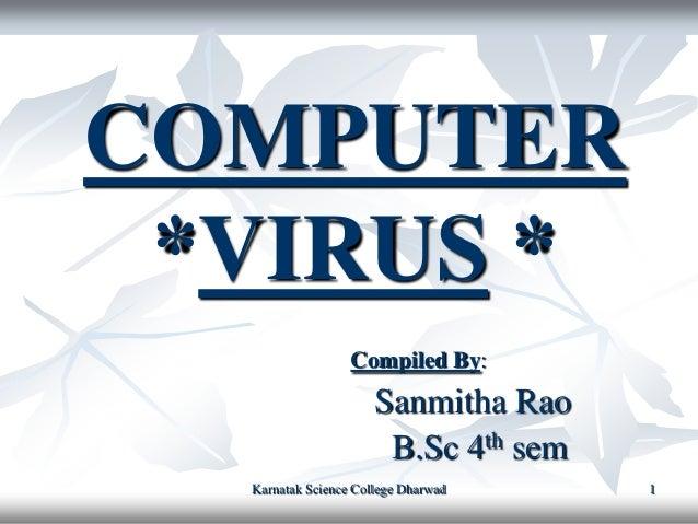 COMPUTER *VIRUS *                  Compiled By:                      Sanmitha Rao                       B.Sc 4th sem  Karn...