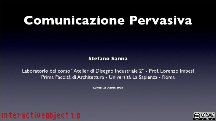 """Comunicazione Pervasiva                                Stefano Sanna  Laboratorio del corso """"Atelier di Disegno Industrial..."""