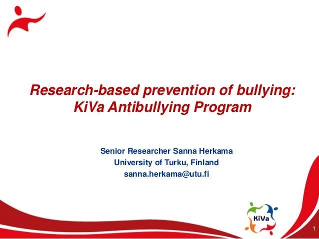 Research-based prevention of bullying:     KiVa Antibullying Program          Senior Researcher Sanna Herkama             ...