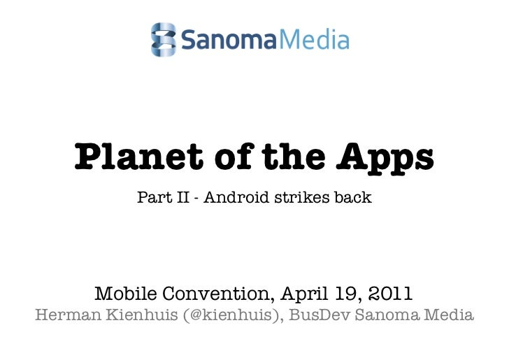 Planet of the Apps           Part II - Android strikes back      Mobile Convention, April 19, 2011Herman Kienhuis (@kienhu...