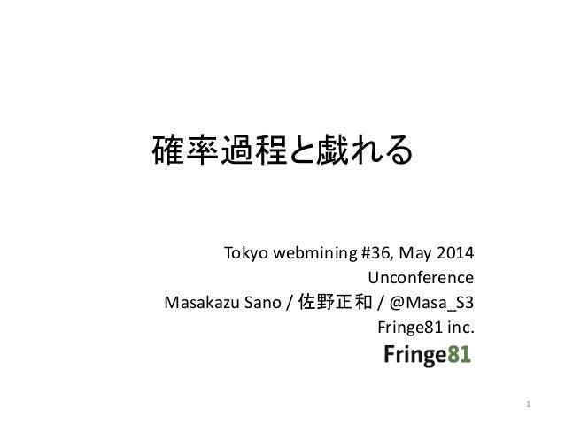 確率過程と戯れる Tokyo webmining #36, May 2014 Unconference Masakazu Sano / 佐野正和 / @Masa_S3 Fringe81 inc. 1