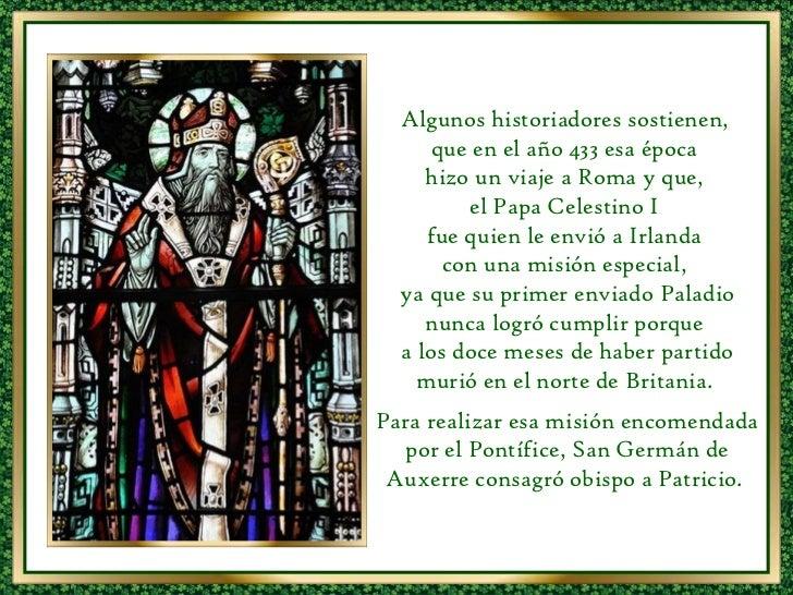 Algunos historiadores sostienen,  que en el año 433 esa época  hizo un viaje a Roma y que,  el Papa Celestino I  fue quien...