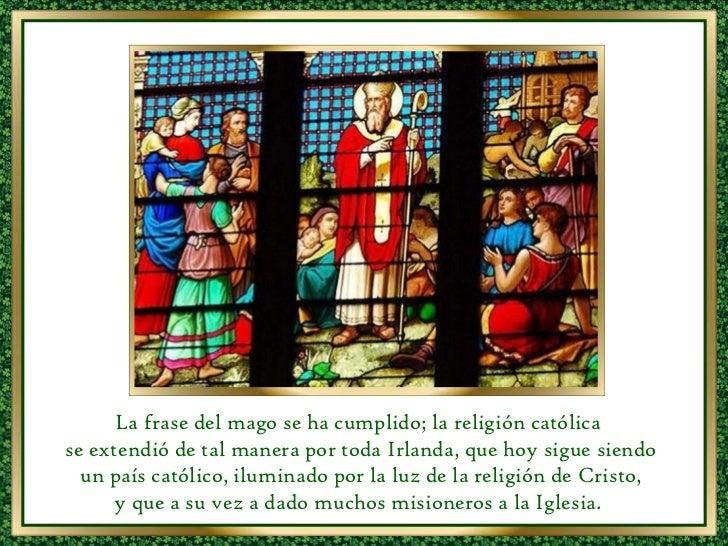 La frase del mago se ha cumplido; la religión católica  se extendió de tal manera por toda Irlanda, que hoy sigue siendo u...