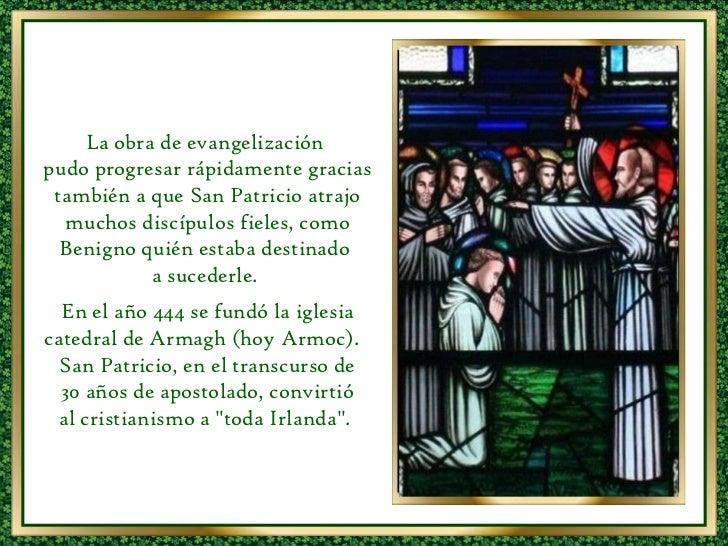 La obra de evangelización  pudo progresar rápidamente gracias también a que San Patricio atrajo muchos discípulos fieles, ...