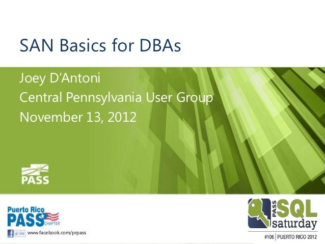 SAN Basics for DBAsJoey D'AntoniCentral Pennsylvania User GroupNovember 13, 2012 www.facebook.com/prpass