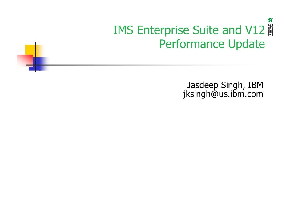 IMS Enterprise Suite and V12        Performance Update             Jasdeep Singh, IBM            jksingh@us.ibm.com