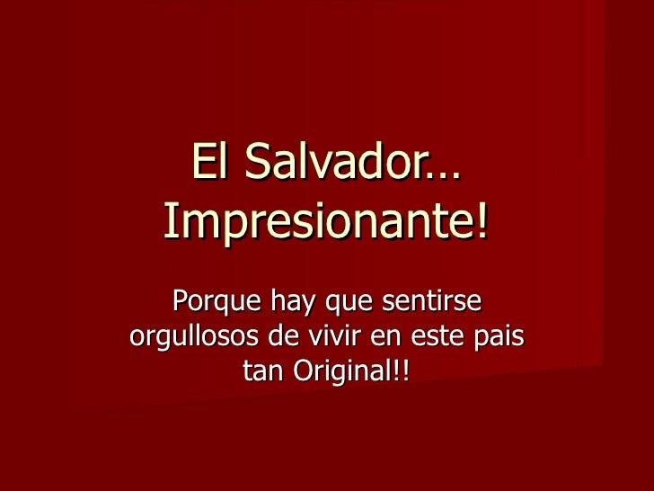 El Salvador… Impresionante! Porque hay que sentirse orgullosos de vivir en este pais tan Original!!