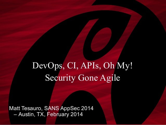 DevOps, CI, APIs, Oh My! Security Gone Agile Matt Tesauro, SANS AppSec 2014 – Austin, TX, February 2014