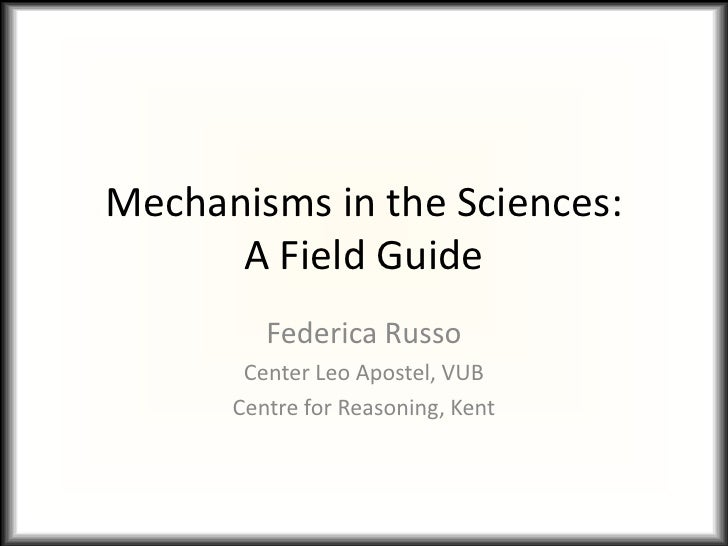Mechanisms in the Sciences:      A Field Guide         Federica Russo       Center Leo Apostel, VUB      Centre for Reason...