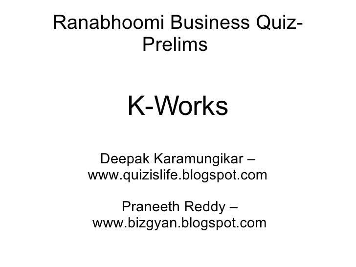 Ranabhoomi Business Quiz- Prelims  K-Works Deepak Karamungikar – www.quizislife.blogspot.com Praneeth Reddy – www.bizgyan....
