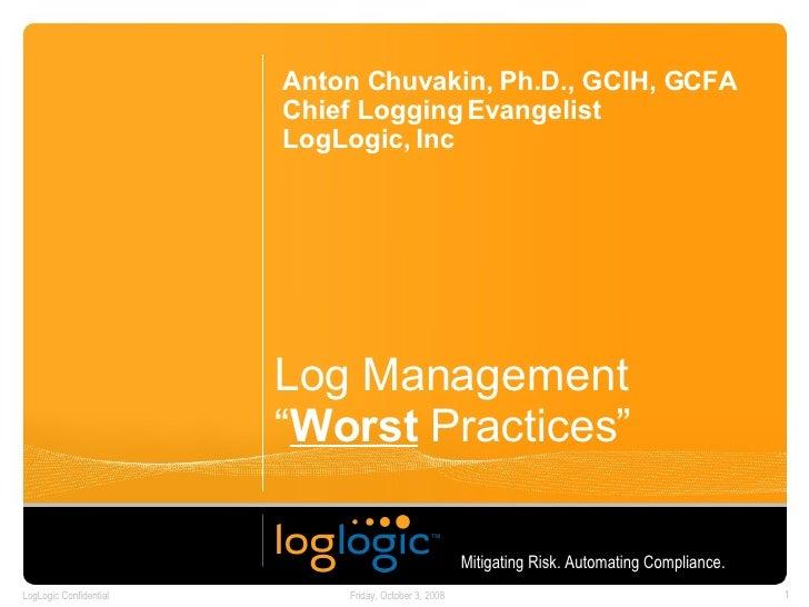 "Log Management "" Worst  Practices"" Anton Chuvakin, Ph.D., GCIH, GCFA Chief Logging Evangelist LogLogic, Inc Mitigating Ris..."
