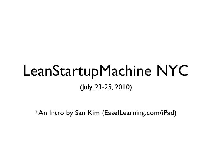LeanStartupMachine NYC                (July 23-25, 2010)    *An Intro by San Kim (EaselLearning.com/iPad)