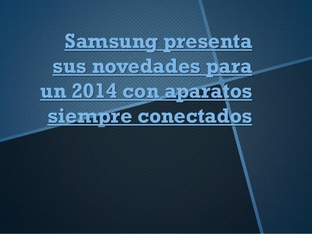 Samsung presenta sus novedades para un 2014 con aparatos siempre conectados