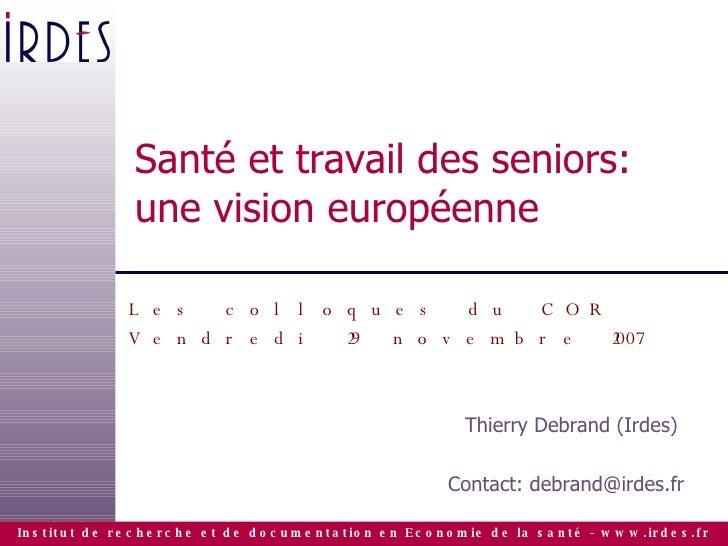 Santé et travail des seniors: une vision européenne Les colloques du COR Vendredi 29 novembre 2007 Thierry Debrand (Irdes)...