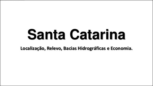 Santa CatarinaLocalização, Relevo, Bacias Hidrográficas e Economia.