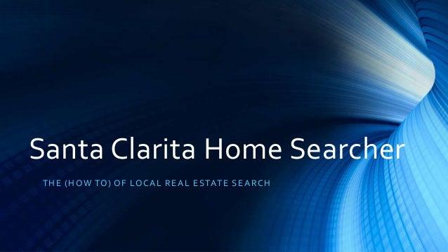 Santa Clarita Home Searcher T HE (HO W TO) O F LO CA L R E A L E S TAT E S E A R CH