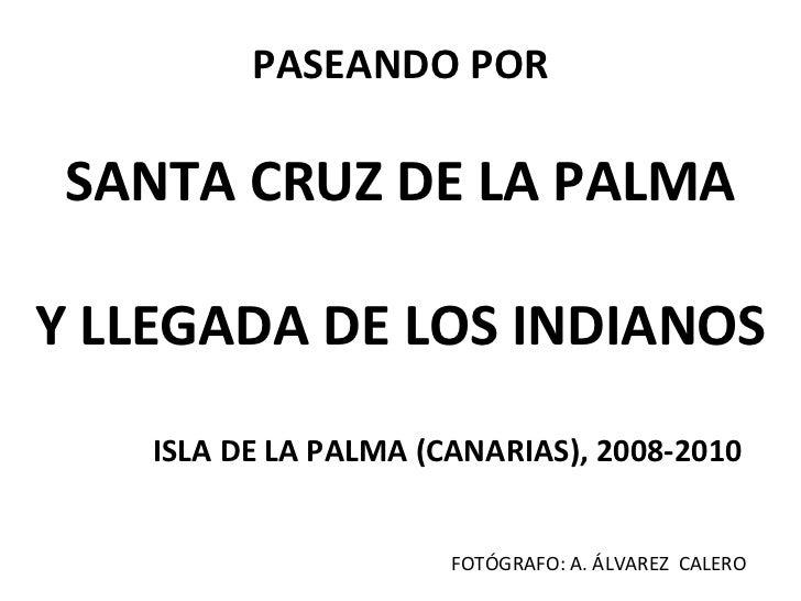 PASEANDO POR SANTA CRUZ DE LA PALMAY LLEGADA DE LOS INDIANOS    ISLA DE LA PALMA (CANARIAS), 2008-2010                    ...