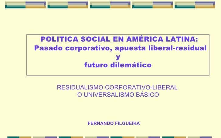FERNANDO FILGUEIRA POLITICA SOCIAL EN AMÉRICA LATINA: Pasado corporativo, apuesta liberal-residual y  futuro dilemático  R...