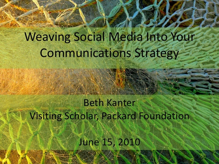 Weaving Social Media Into Your Communications Strategy<br />Beth Kanter<br />Visiting Scholar, Packard Foundation<br />Jun...