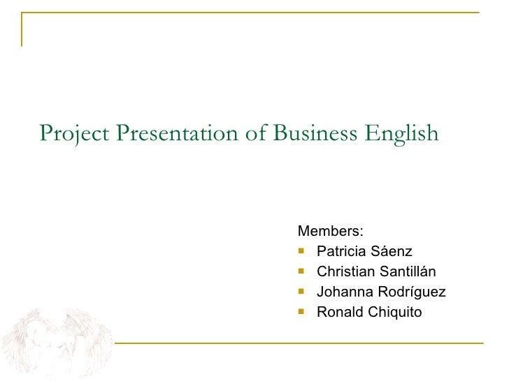 Project Presentation of Business English <ul><li>Members: </li></ul><ul><li>Patricia Sáenz </li></ul><ul><li>Christian San...
