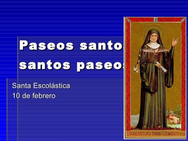 Paseos santos; santos paseos.   Santa Escolástica 10 de febrero 06. Miguel Ángel Pareja