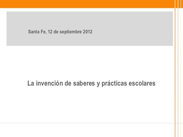 Santa Fe, 12 de septiembre 2012La invención de saberes y prácticas escolares