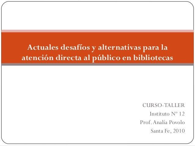 CURSO-TALLER Instituto Nº 12 Prof.Analía Povolo Santa Fe, 2010 Actuales desafíos y alternativas para la atención directa a...