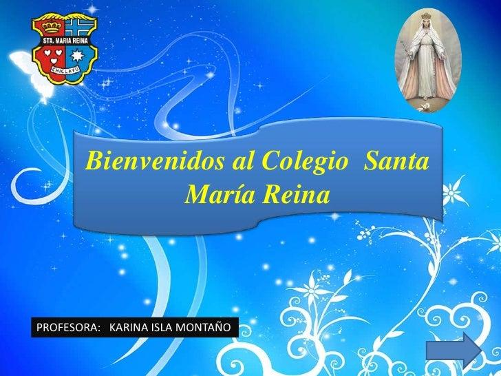 Bienvenidos al Colegio Santa                María Reina    PROFESORA: KARINA ISLA MONTAÑO