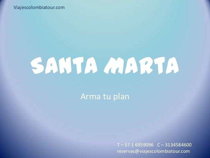 SantaMarta<br />Arma tu plan<br />Viajescolombiatour.com<br />T – 57 1 6959096   C – 3134584600  reservas@viajescolombiato...