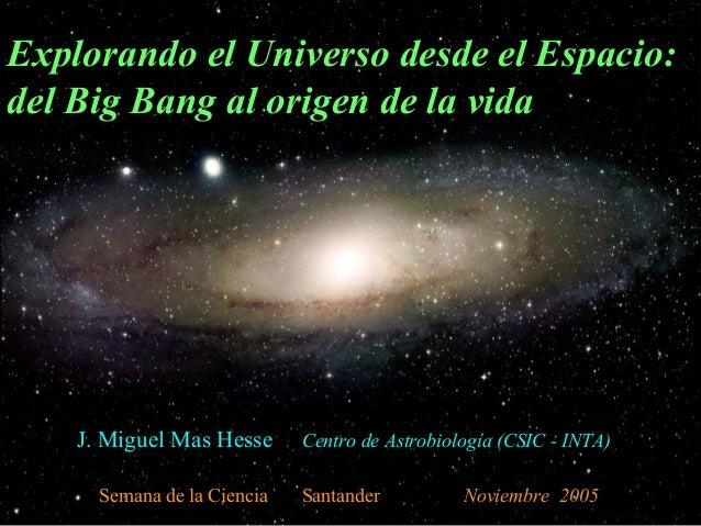 Explorando el Universo desde el Espacio: del Big Bang al origen de la vida  J. Miguel Mas Hesse Semana de la Ciencia  Cent...