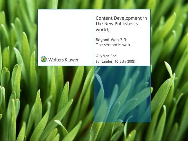 Content Development in the New Publisher's world; Beyond Web 2.0: The semantic web Guy Van Peel Santander 10 July 2008
