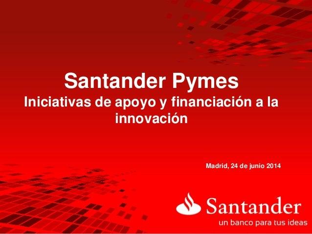 Santander Pymes Iniciativas de apoyo y financiación a la innovación Madrid, 24 de junio 2014