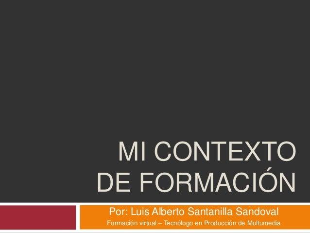MI CONTEXTO DE FORMACIÓN Por: Luis Alberto Santanilla Sandoval Formación virtual – Tecnólogo en Producción de Multumedia