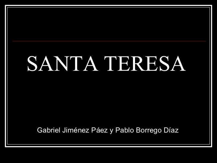 SANTA TERESA <ul><li>Gabriel Jiménez Páez y Pablo Borrego Díaz </li></ul>