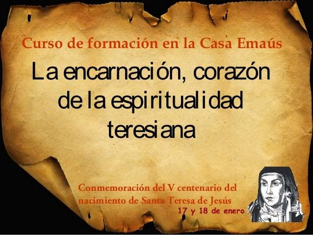 Curso de formación en la Casa Emaús  La encarnación, corazón  de la espiritualidad  teresiana  Conmemoración del V centena...